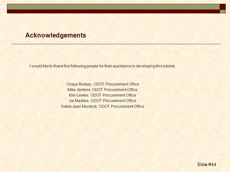 Slide #44 Acknowledgements I would like to thank the following people for their assistance in developing this tutorial: Chaye Bookey, ODOT Procurement