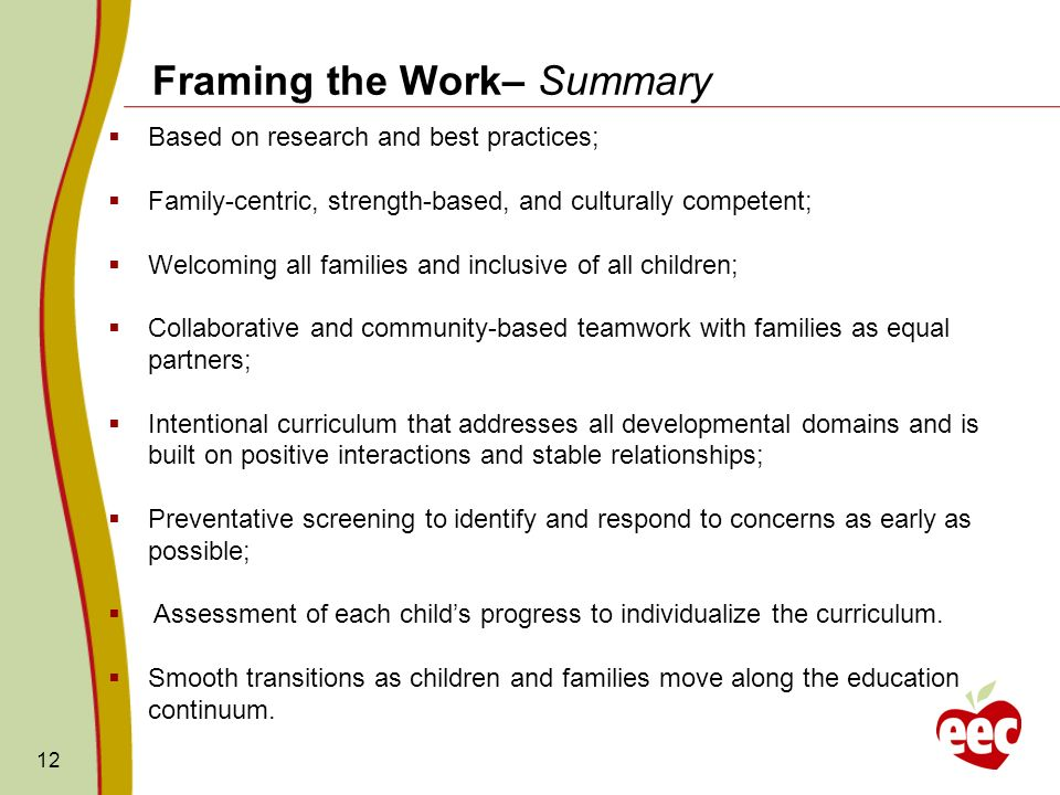 12 Framing the Work– Summary Based on research and best practices; Family-centric, strength-based, and culturally competent; Welcoming all families an