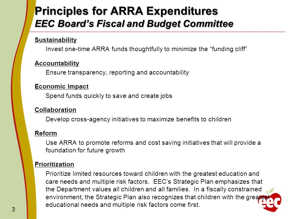 4 Administration for Children and Families ARRA Guidance Guidance Assist those most impacted by the recession through the provision of funds to expand services to additional children and families; Through targeted funds, improve the quality of child care to support the health and well-being of children; Activities allowable must fall within EECs existing program requirements, per State Plan.* *Any changes to program requirements such as provider rates (e.g., provider rate increases), income eligibility guidelines, and sliding fee scale require State Plan amendment and federal approval which may delay implementation of ARRA programming.