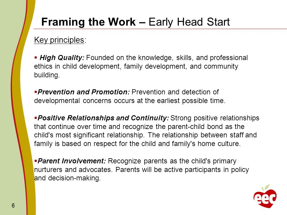 6 Framing the Work – Early Head Start Key principles: High Quality: Founded on the knowledge, skills, and professional ethics in child development, fa