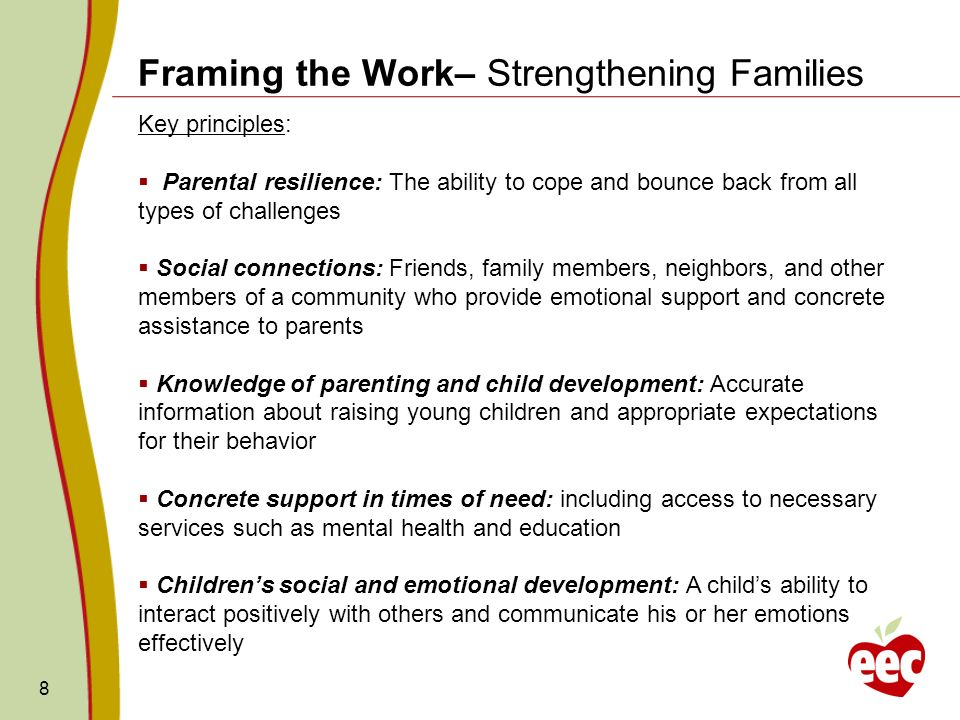 8 Framing the Work– Strengthening Families Key principles: Parental resilience: The ability to cope and bounce back from all types of challenges Socia