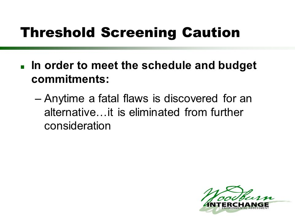 Threshold Screening Caution In order to meet the schedule and budget commitments: –Anytime a fatal flaws is discovered for an alternative…it is eliminated from further consideration