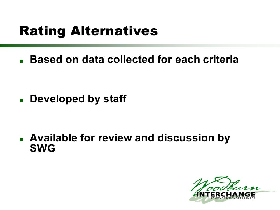 Rating Alternatives Based on data collected for each criteria Developed by staff Available for review and discussion by SWG