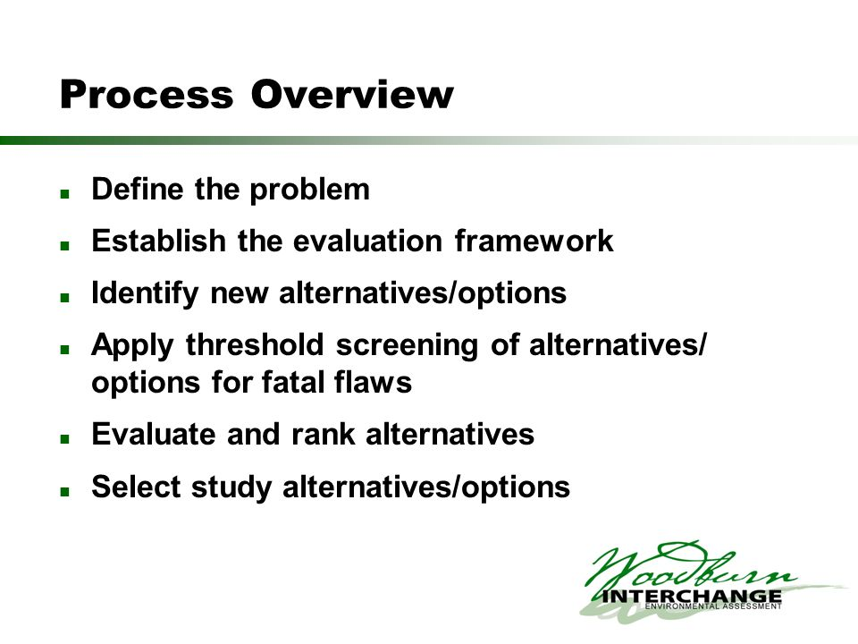 Process Overview Define the problem Establish the evaluation framework Identify new alternatives/options Apply threshold screening of alternatives/ op