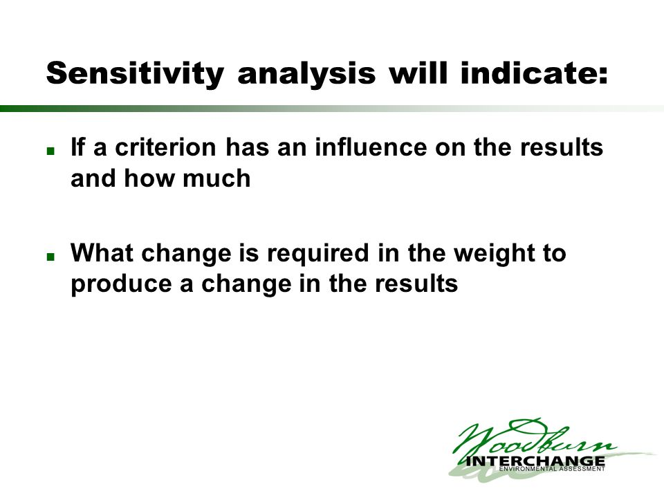 Sensitivity analysis will indicate: If a criterion has an influence on the results and how much What change is required in the weight to produce a cha
