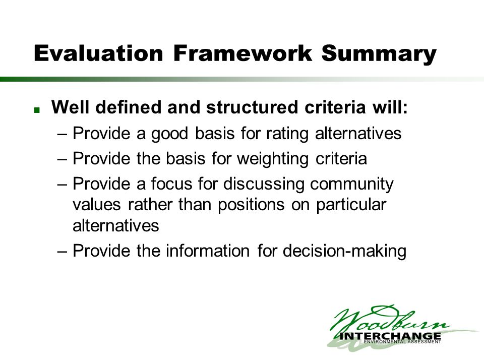 Evaluation Framework Summary Well defined and structured criteria will: –Provide a good basis for rating alternatives –Provide the basis for weighting criteria –Provide a focus for discussing community values rather than positions on particular alternatives –Provide the information for decision-making