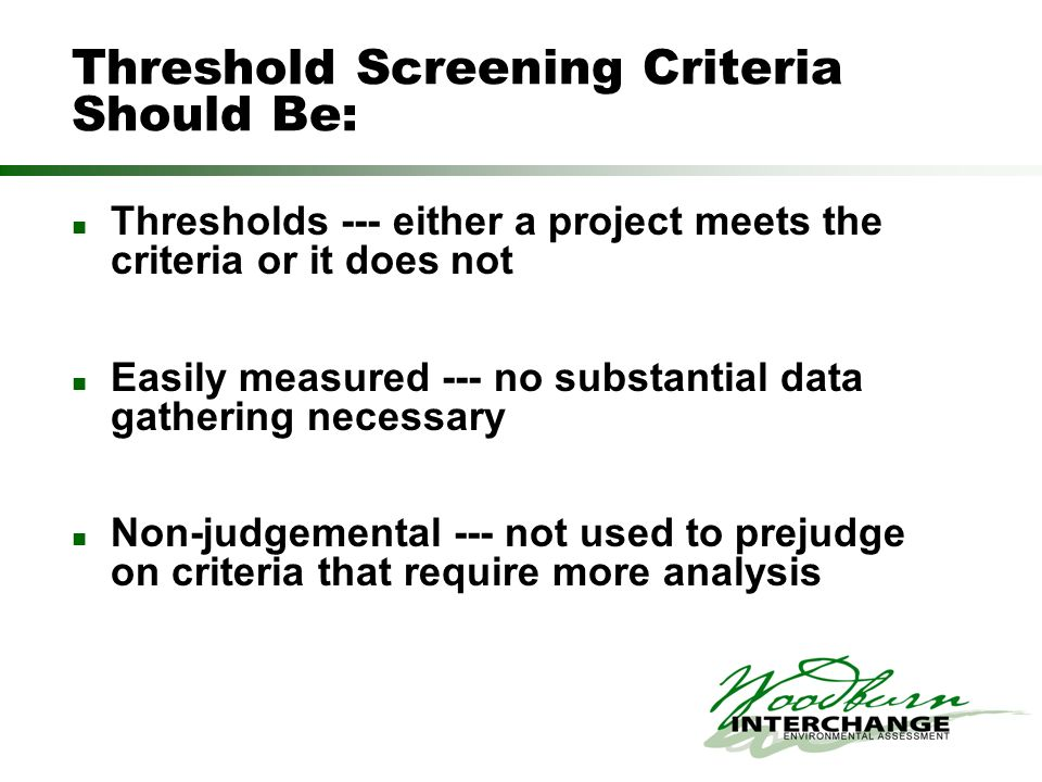 Threshold Screening Criteria Should Be: Thresholds --- either a project meets the criteria or it does not Easily measured --- no substantial data gathering necessary Non-judgemental --- not used to prejudge on criteria that require more analysis