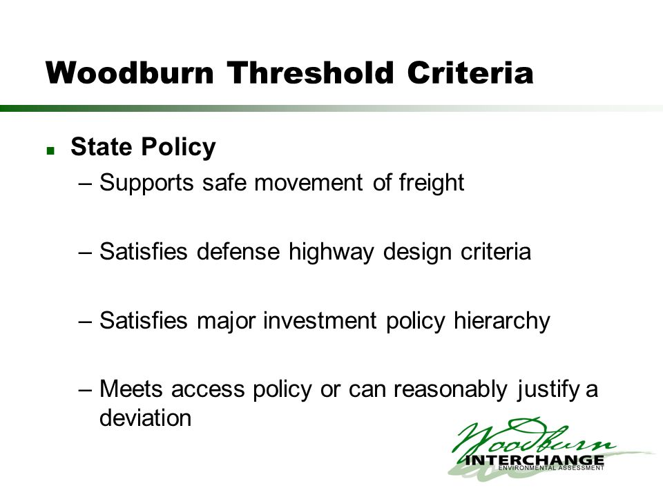Woodburn Threshold Criteria State Policy –Supports safe movement of freight –Satisfies defense highway design criteria –Satisfies major investment policy hierarchy –Meets access policy or can reasonably justify a deviation