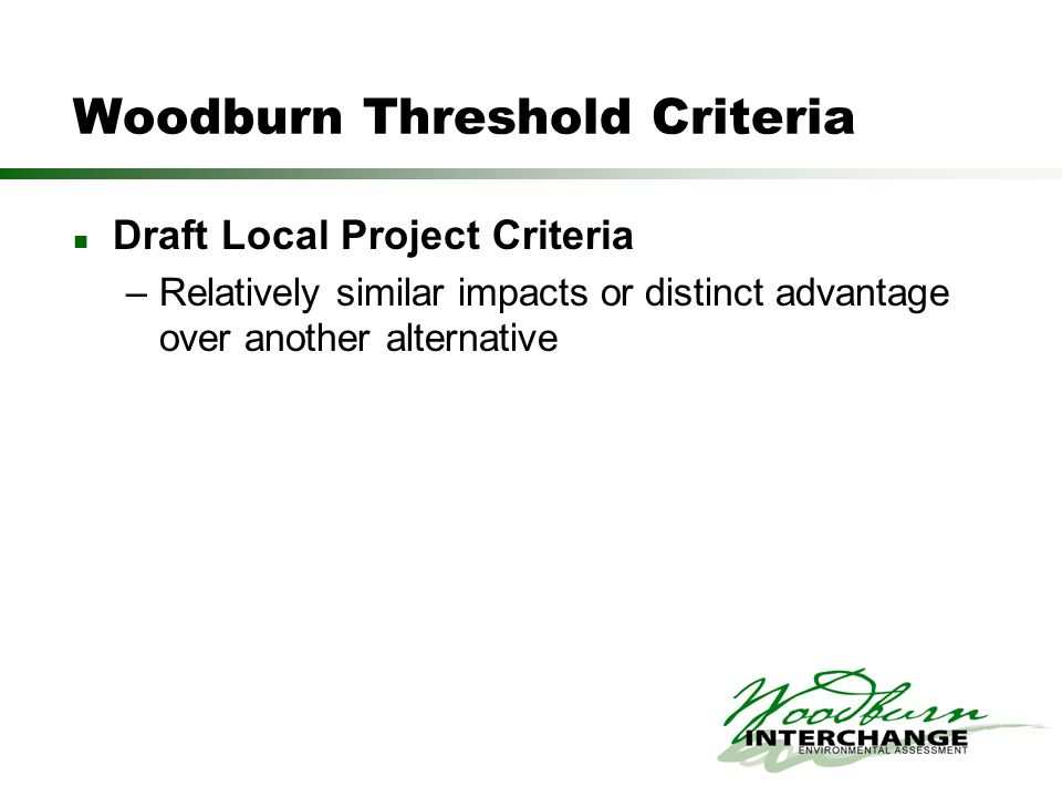 Woodburn Threshold Criteria Draft Local Project Criteria –Relatively similar impacts or distinct advantage over another alternative
