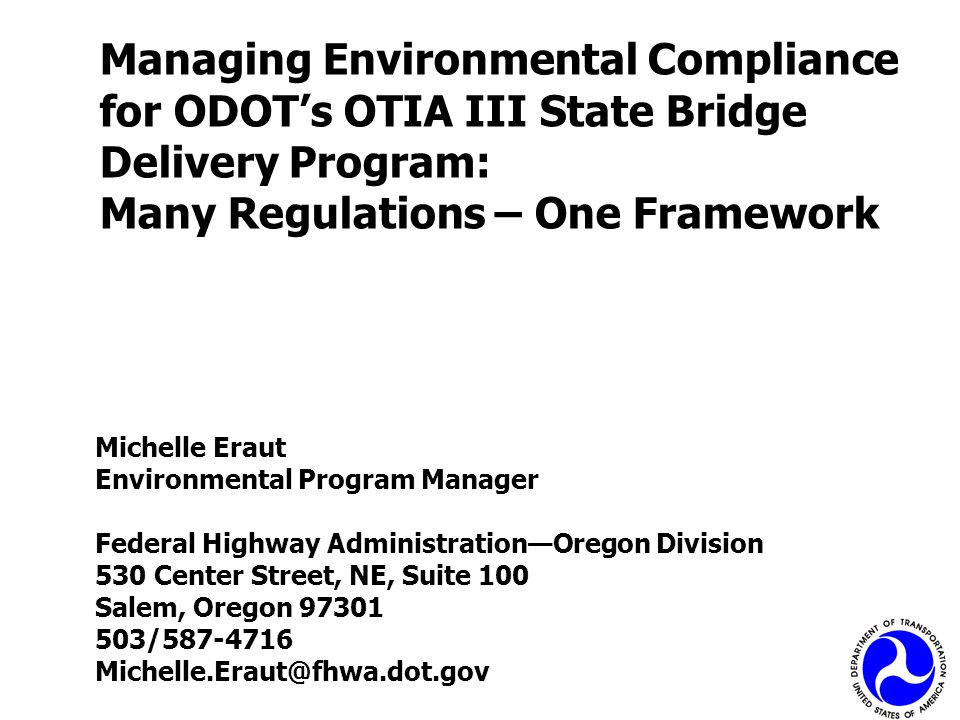 Managing Environmental Compliance for ODOTs OTIA III State Bridge Delivery Program: Many Regulations – One Framework Michelle Eraut Environmental Prog