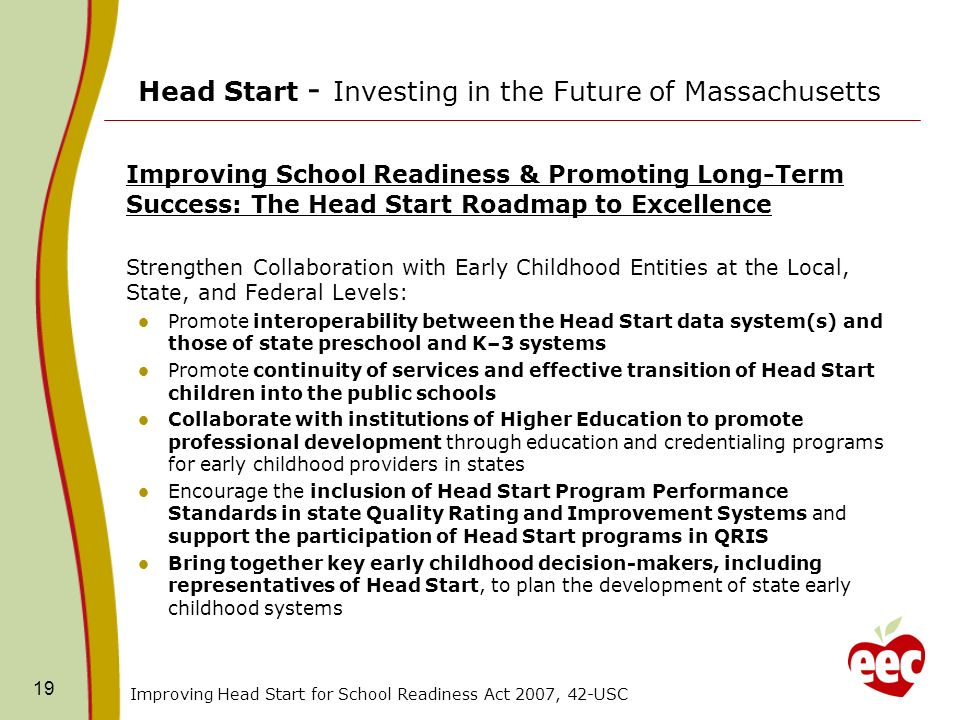 Head Start - Investing in the Future of Massachusetts Improving School Readiness & Promoting Long-Term Success: The Head Start Roadmap to Excellence Strengthen Collaboration with Early Childhood Entities at the Local, State, and Federal Levels: Promote interoperability between the Head Start data system(s) and those of state preschool and K–3 systems Promote continuity of services and effective transition of Head Start children into the public schools Collaborate with institutions of Higher Education to promote professional development through education and credentialing programs for early childhood providers in states Encourage the inclusion of Head Start Program Performance Standards in state Quality Rating and Improvement Systems and support the participation of Head Start programs in QRIS Bring together key early childhood decision-makers, including representatives of Head Start, to plan the development of state early childhood systems Improving Head Start for School Readiness Act 2007, 42-USC 19