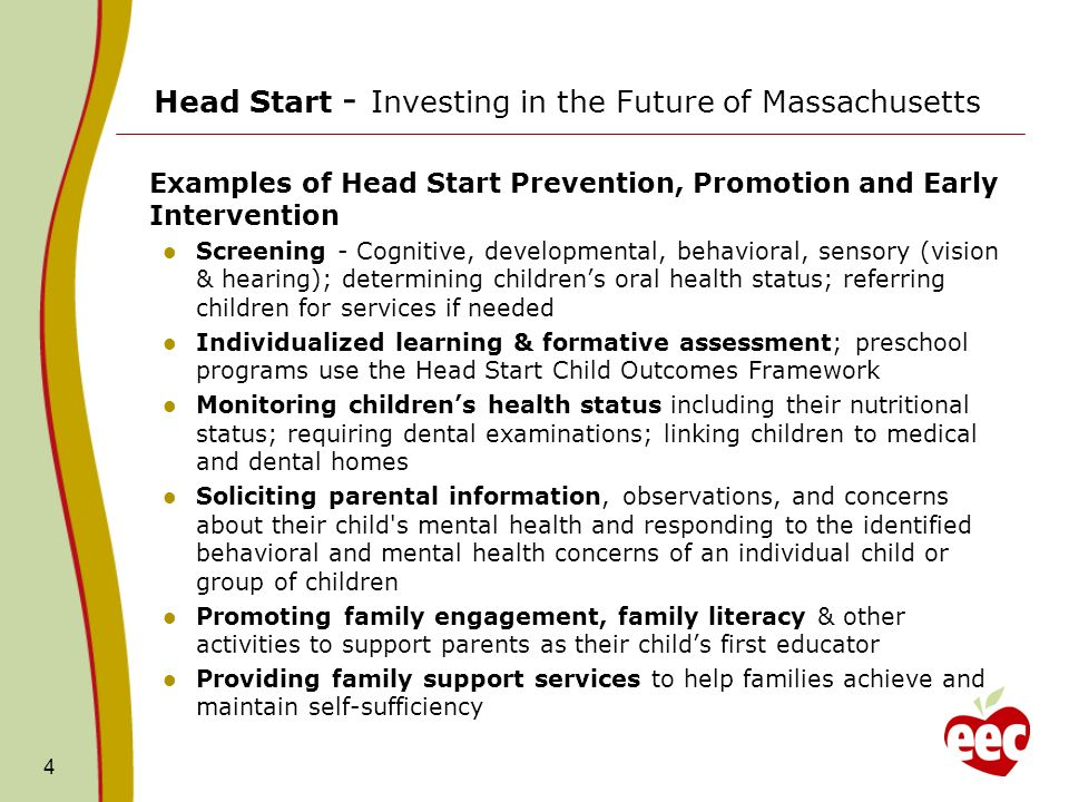 Head Start - Investing in the Future of Massachusetts Examples of Head Start Prevention, Promotion and Early Intervention Screening - Cognitive, developmental, behavioral, sensory (vision & hearing); determining childrens oral health status; referring children for services if needed Individualized learning & formative assessment; preschool programs use the Head Start Child Outcomes Framework Monitoring childrens health status including their nutritional status; requiring dental examinations; linking children to medical and dental homes Soliciting parental information, observations, and concerns about their child s mental health and responding to the identified behavioral and mental health concerns of an individual child or group of children Promoting family engagement, family literacy & other activities to support parents as their childs first educator Providing family support services to help families achieve and maintain self-sufficiency 4