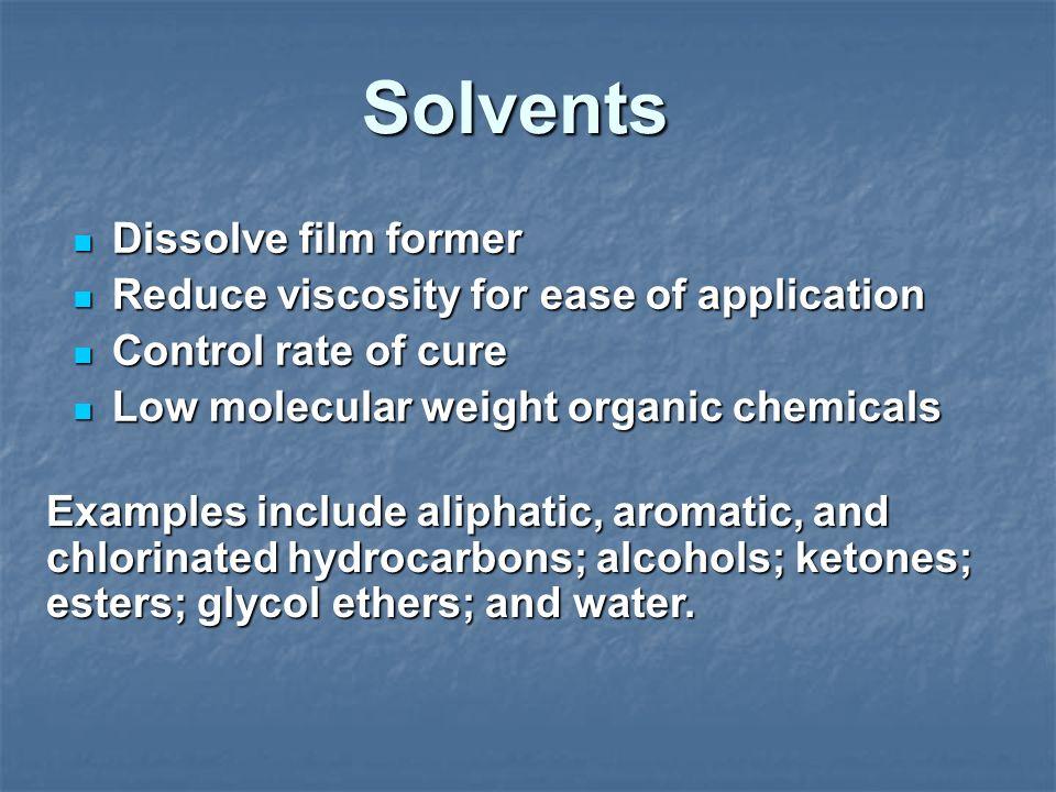 Solvents Dissolve film former Dissolve film former Reduce viscosity for ease of application Reduce viscosity for ease of application Control rate of c