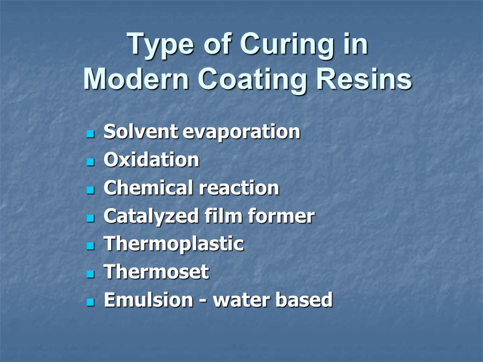 Type of Curing in Modern Coating Resins Solvent evaporation Solvent evaporation Oxidation Oxidation Chemical reaction Chemical reaction Catalyzed film