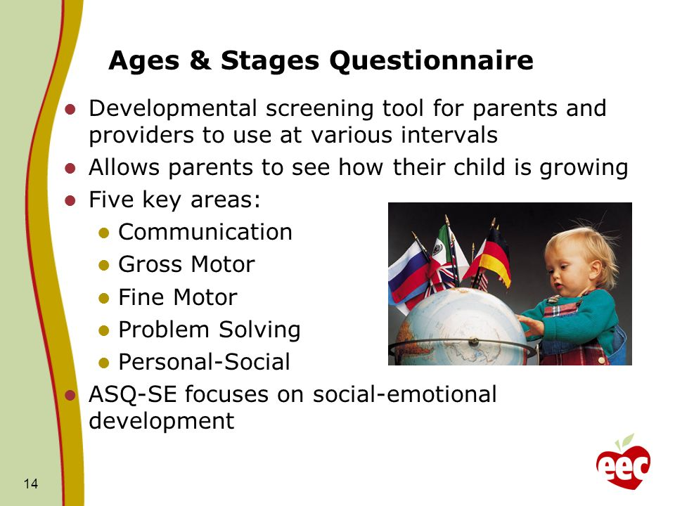 Ages & Stages Questionnaire Developmental screening tool for parents and providers to use at various intervals Allows parents to see how their child is growing Five key areas: Communication Gross Motor Fine Motor Problem Solving Personal-Social ASQ-SE focuses on social-emotional development 14