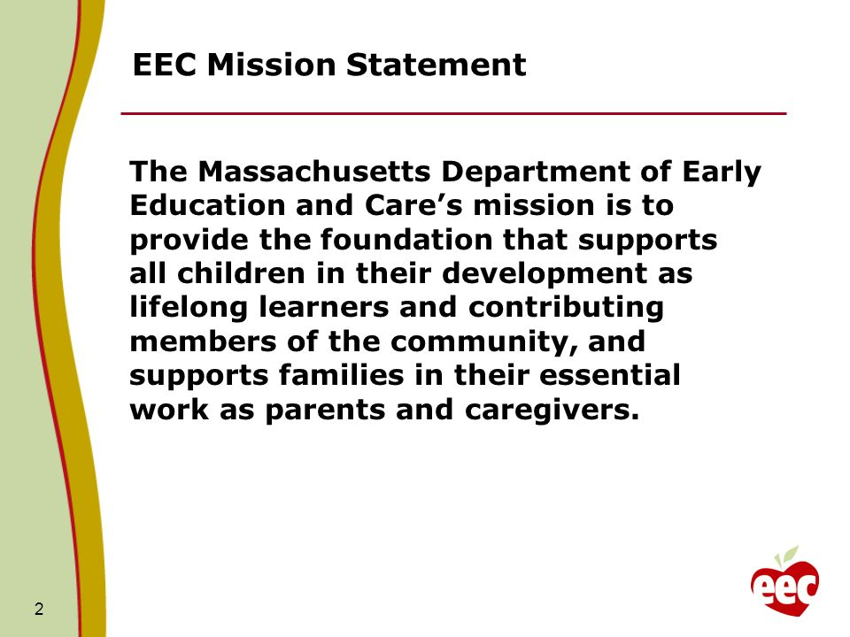 2 EEC Mission Statement The Massachusetts Department of Early Education and Cares mission is to provide the foundation that supports all children in their development as lifelong learners and contributing members of the community, and supports families in their essential work as parents and caregivers.
