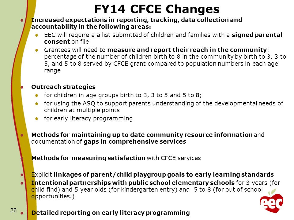 FY14 CFCE Changes Increased expectations in reporting, tracking, data collection and accountability in the following areas: EEC will require a a list submitted of children and families with a signed parental consent on file Grantees will need to measure and report their reach in the community: percentage of the number of children birth to 8 in the community by birth to 3, 3 to 5, and 5 to 8 served by CFCE grant compared to population numbers in each age range Outreach strategies for children in age groups birth to 3, 3 to 5 and 5 to 8; for using the ASQ to support parents understanding of the developmental needs of children at multiple points for early literacy programming Methods for maintaining up to date community resource information and documentation of gaps in comprehensive services Methods for measuring satisfaction with CFCE services Explicit linkages of parent/child playgroup goals to early learning standards Intentional partnerships with public school elementary schools for 3 years (for child find) and 5 year olds (for kindergarten entry) and 5 to 8 (for out of school opportunities.) Detailed reporting on early literacy programming 26