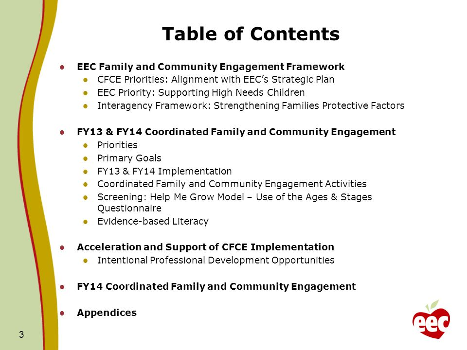 Table of Contents EEC Family and Community Engagement Framework CFCE Priorities: Alignment with EECs Strategic Plan EEC Priority: Supporting High Needs Children Interagency Framework: Strengthening Families Protective Factors FY13 & FY14 Coordinated Family and Community Engagement Priorities Primary Goals FY13 & FY14 Implementation Coordinated Family and Community Engagement Activities Screening: Help Me Grow Model – Use of the Ages & Stages Questionnaire Evidence-based Literacy Acceleration and Support of CFCE Implementation Intentional Professional Development Opportunities FY14 Coordinated Family and Community Engagement Appendices 3