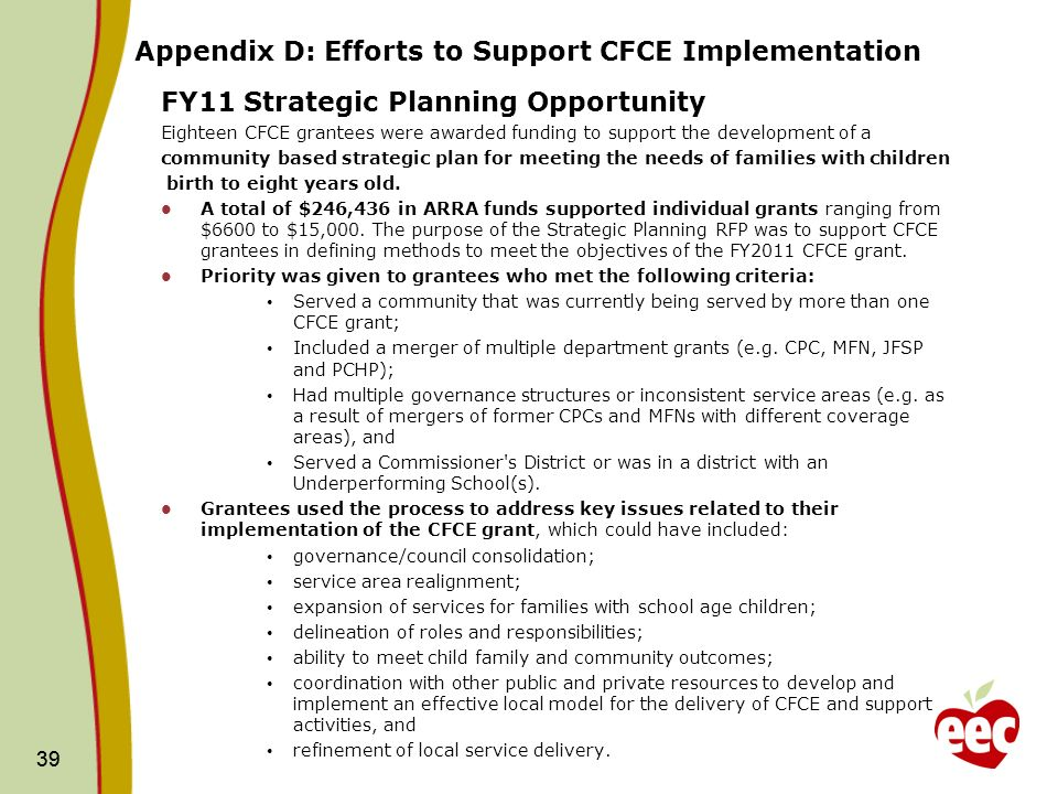 39 Appendix D: Efforts to Support CFCE Implementation FY11 Strategic Planning Opportunity Eighteen CFCE grantees were awarded funding to support the development of a community based strategic plan for meeting the needs of families with children birth to eight years old.