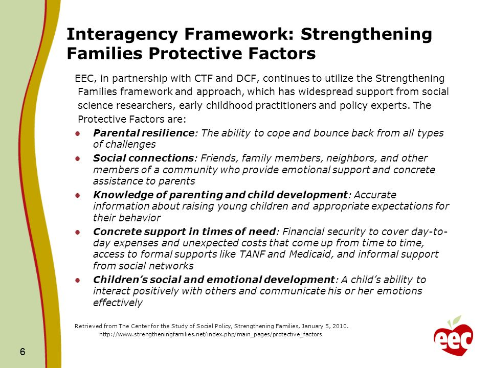 6 Interagency Framework: Strengthening Families Protective Factors EEC, in partnership with CTF and DCF, continues to utilize the Strengthening Families framework and approach, which has widespread support from social science researchers, early childhood practitioners and policy experts.