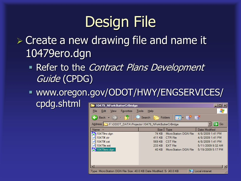 Design File Create a new drawing file and name it 10479ero.dgn Create a new drawing file and name it 10479ero.dgn Refer to the Contract Plans Development Guide (CPDG) Refer to the Contract Plans Development Guide (CPDG) www.oregon.gov/ODOT/HWY/ENGSERVICES/ cpdg.shtml www.oregon.gov/ODOT/HWY/ENGSERVICES/ cpdg.shtml