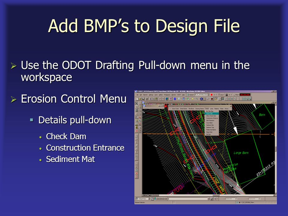 Add BMPs to Design File Use the ODOT Drafting Pull-down menu in the workspace Use the ODOT Drafting Pull-down menu in the workspace Erosion Control Menu Erosion Control Menu Check Dam Check Dam Construction Entrance Construction Entrance Sediment Mat Sediment Mat Details pull-down Details pull-down