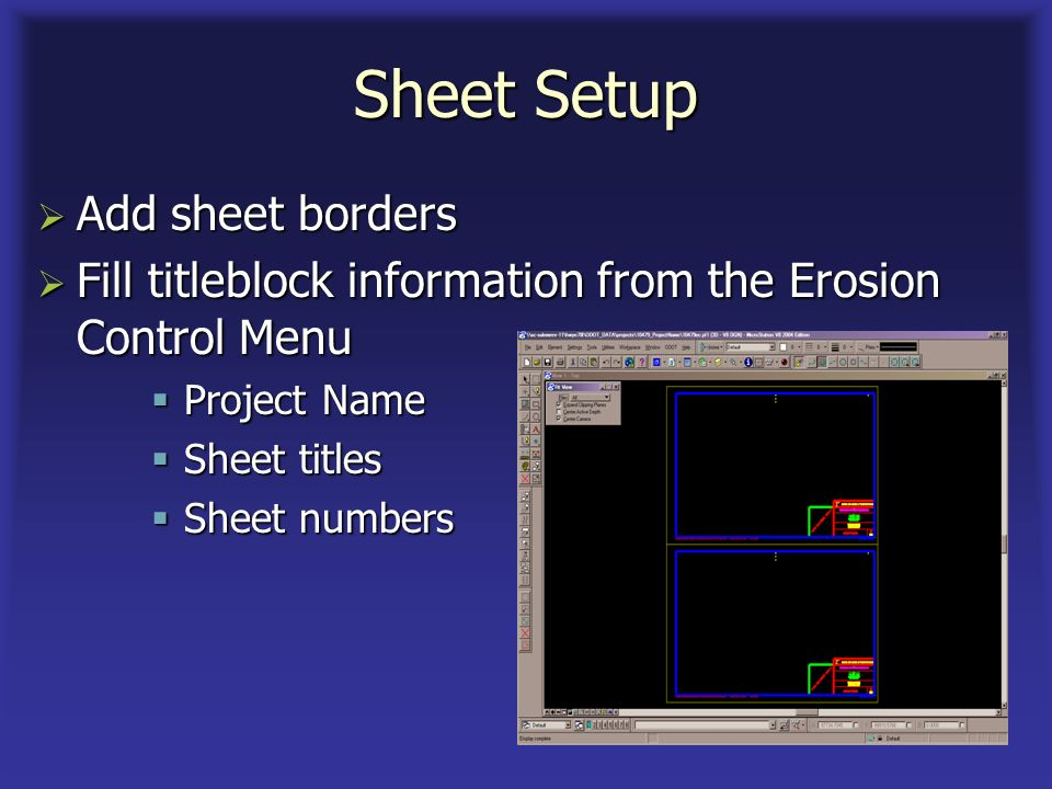 Sheet Setup Add sheet borders Add sheet borders Fill titleblock information from the Erosion Control Menu Fill titleblock information from the Erosion Control Menu Project Name Project Name Sheet titles Sheet titles Sheet numbers Sheet numbers