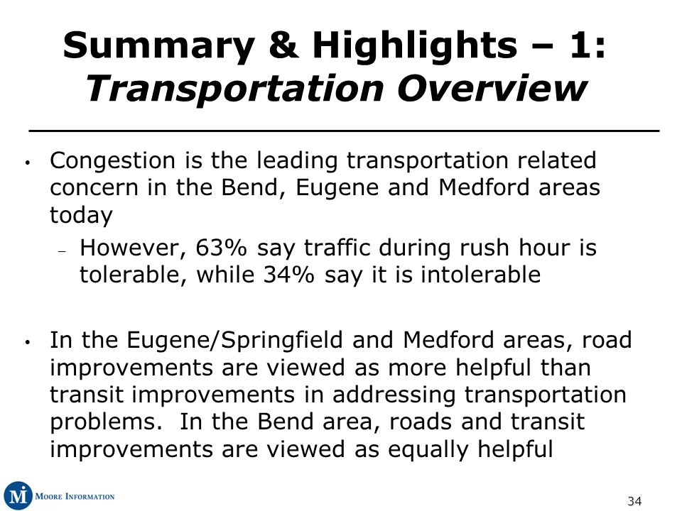 34 Summary & Highlights – 1: Transportation Overview Congestion is the leading transportation related concern in the Bend, Eugene and Medford areas today – However, 63% say traffic during rush hour is tolerable, while 34% say it is intolerable In the Eugene/Springfield and Medford areas, road improvements are viewed as more helpful than transit improvements in addressing transportation problems.