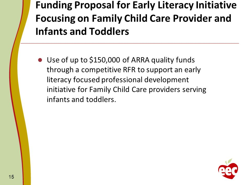 Funding Proposal for Early Literacy Initiative Focusing on Family Child Care Provider and Infants and Toddlers 15 Use of up to $150,000 of ARRA quality funds through a competitive RFR to support an early literacy focused professional development initiative for Family Child Care providers serving infants and toddlers.