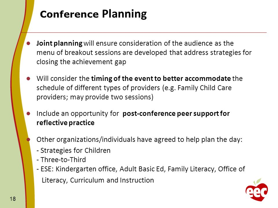 Conference Planning 18 Joint planning will ensure consideration of the audience as the menu of breakout sessions are developed that address strategies for closing the achievement gap Will consider the timing of the event to better accommodate the schedule of different types of providers (e.g.