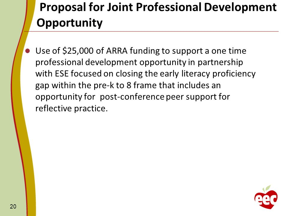 Proposal for Joint Professional Development Opportunity 20 Use of $25,000 of ARRA funding to support a one time professional development opportunity in partnership with ESE focused on closing the early literacy proficiency gap within the pre-k to 8 frame that includes an opportunity for post-conference peer support for reflective practice.