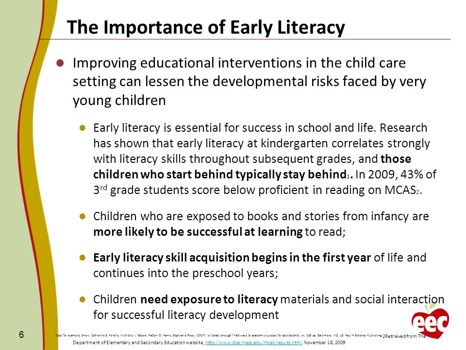 6 Improving educational interventions in the child care setting can lessen the developmental risks faced by very young children Early literacy is essential for success in school and life.