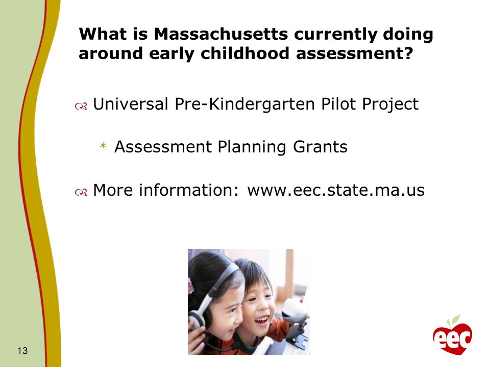 What is Massachusetts currently doing around early childhood assessment? Universal Pre-Kindergarten Pilot Project * Assessment Planning Grants More in