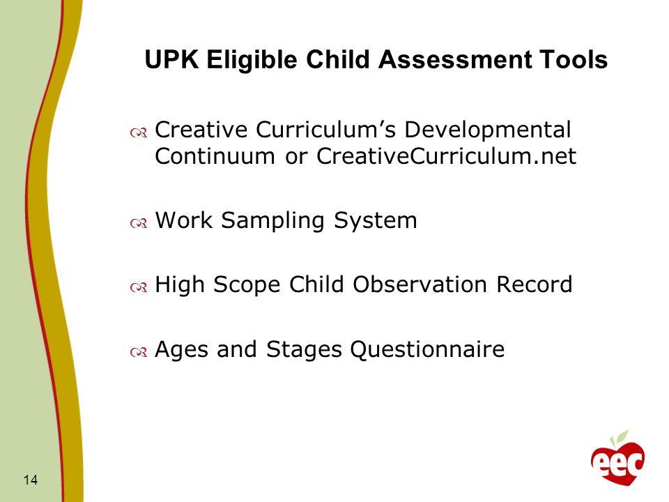 UPK Eligible Child Assessment Tools Creative Curriculums Developmental Continuum or CreativeCurriculum.net Work Sampling System High Scope Child Obser