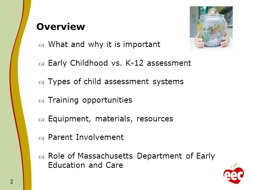 2 Overview What and why it is important Early Childhood vs. K-12 assessment Types of child assessment systems Training opportunities Equipment, materi