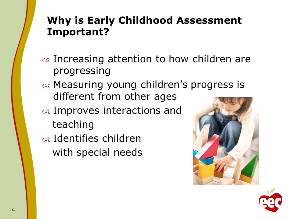 Why is Early Childhood Assessment Important? 4 Increasing attention to how children are progressing Measuring young childrens progress is different fr