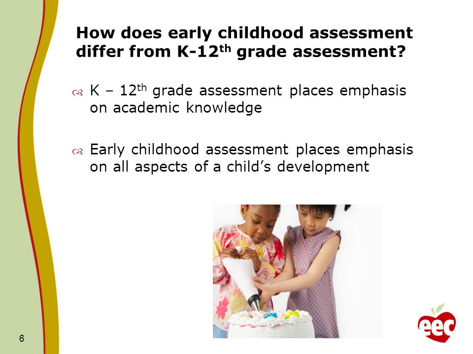 How does early childhood assessment differ from K-12 th grade assessment? K – 12 th grade assessment places emphasis on academic knowledge Early child