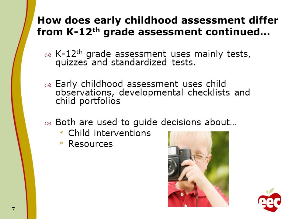 7 How does early childhood assessment differ from K-12 th grade assessment continued… K-12 th grade assessment uses mainly tests, quizzes and standard