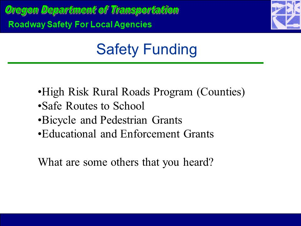 Roadway Safety For Local Agencies Safety Funding High Risk Rural Roads Program (Counties) Safe Routes to School Bicycle and Pedestrian Grants Educational and Enforcement Grants What are some others that you heard