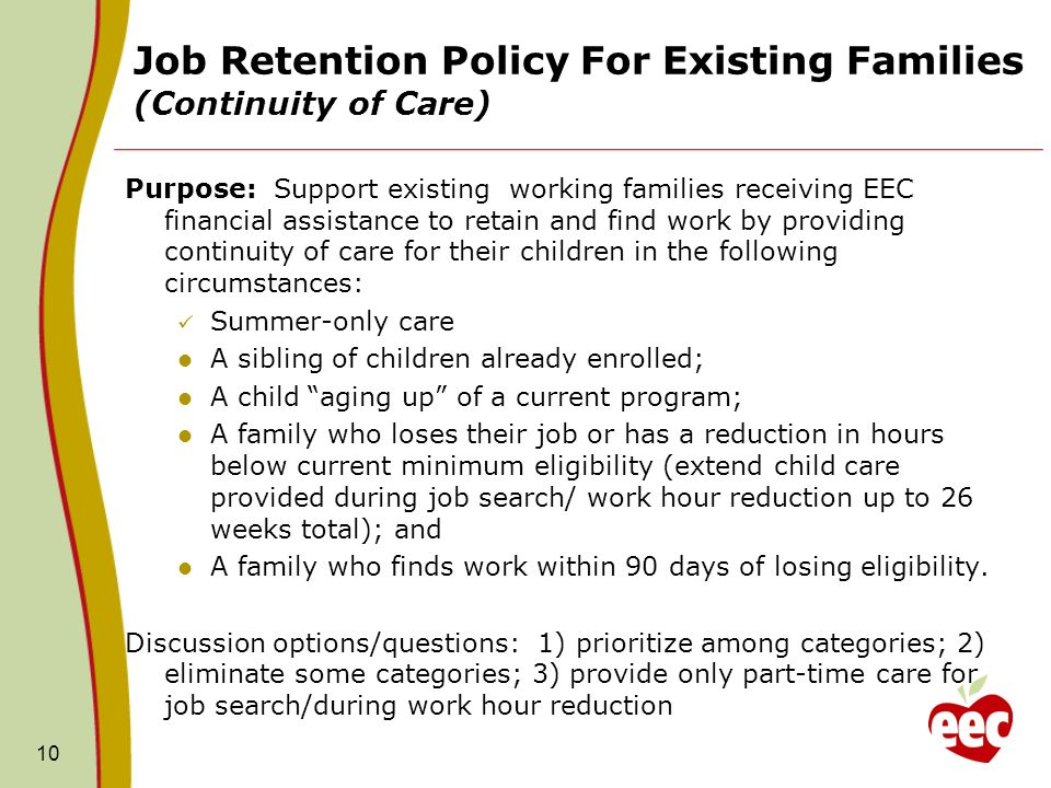 Job Retention Policy For Existing Families (Continuity of Care) Purpose: Support existing working families receiving EEC financial assistance to retain and find work by providing continuity of care for their children in the following circumstances: Summer-only care A sibling of children already enrolled; A child aging up of a current program; A family who loses their job or has a reduction in hours below current minimum eligibility (extend child care provided during job search/ work hour reduction up to 26 weeks total); and A family who finds work within 90 days of losing eligibility.