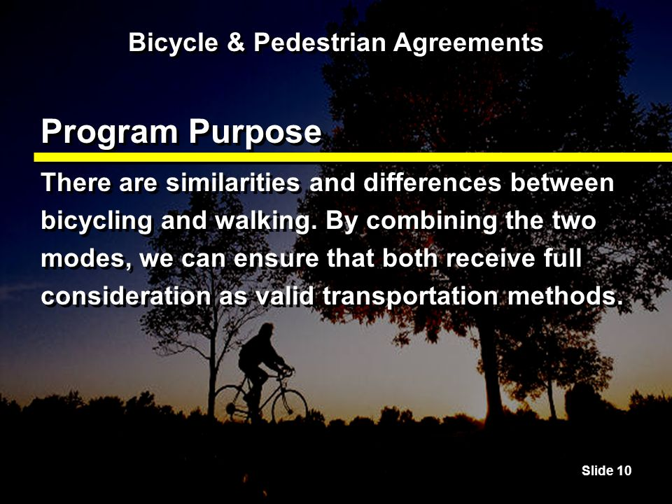 Slide 10 Bicycle & Pedestrian Agreements Program Purpose There are similarities and differences between bicycling and walking.
