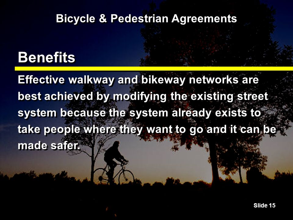Slide 15 Bicycle & Pedestrian Agreements Benefits Effective walkway and bikeway networks are best achieved by modifying the existing street system because the system already exists to take people where they want to go and it can be made safer.