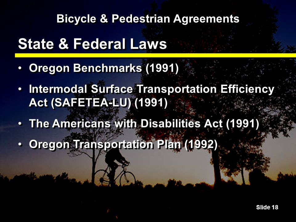 Slide 18 State & Federal Laws Oregon Benchmarks (1991) Intermodal Surface Transportation Efficiency Act (SAFETEA-LU) (1991) The Americans with Disabilities Act (1991) Oregon Transportation Plan (1992) Oregon Benchmarks (1991) Intermodal Surface Transportation Efficiency Act (SAFETEA-LU) (1991) The Americans with Disabilities Act (1991) Oregon Transportation Plan (1992) Bicycle & Pedestrian Agreements