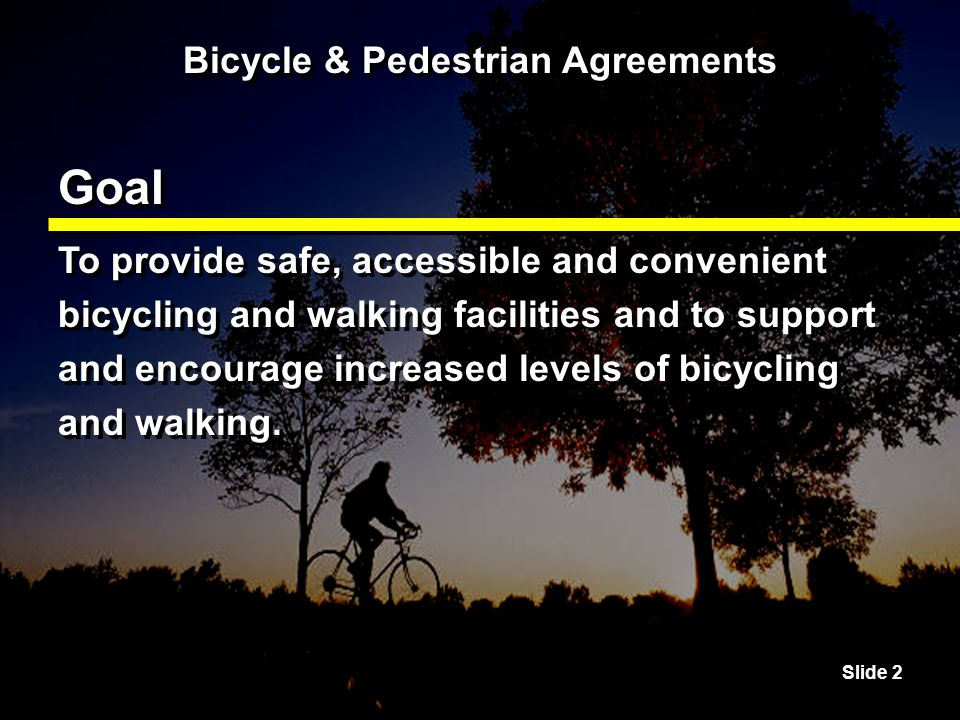 Slide 13 Bicycle & Pedestrian Agreements Benefits The number of people who feel comfortable walking or riding bicycles is a measure of the quality of life of a city, county or state.