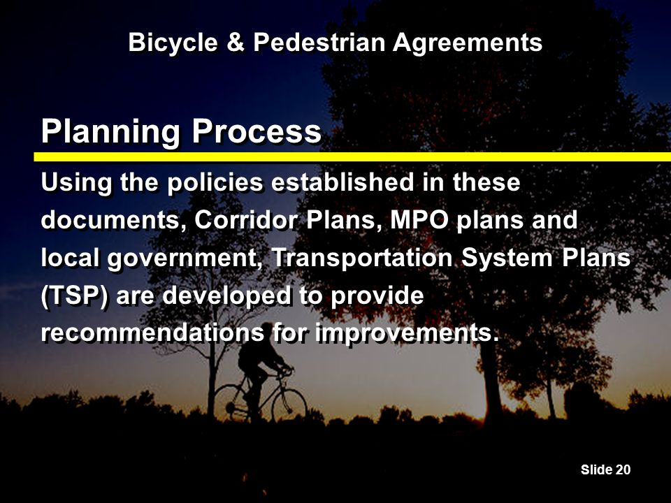 Slide 20 Bicycle & Pedestrian Agreements Planning Process Using the policies established in these documents, Corridor Plans, MPO plans and local government, Transportation System Plans (TSP) are developed to provide recommendations for improvements.