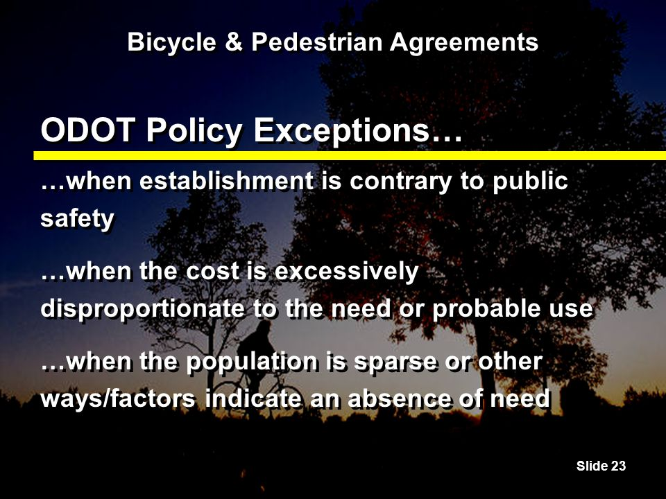 Slide 23 Bicycle & Pedestrian Agreements ODOT Policy Exceptions… …when establishment is contrary to public safety …when the cost is excessively disproportionate to the need or probable use …when the population is sparse or other ways/factors indicate an absence of need …when establishment is contrary to public safety …when the cost is excessively disproportionate to the need or probable use …when the population is sparse or other ways/factors indicate an absence of need