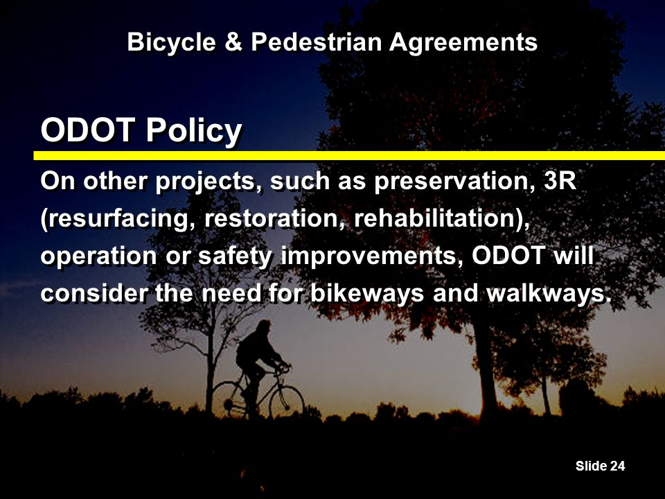 Slide 24 Bicycle & Pedestrian Agreements ODOT Policy On other projects, such as preservation, 3R (resurfacing, restoration, rehabilitation), operation or safety improvements, ODOT will consider the need for bikeways and walkways.