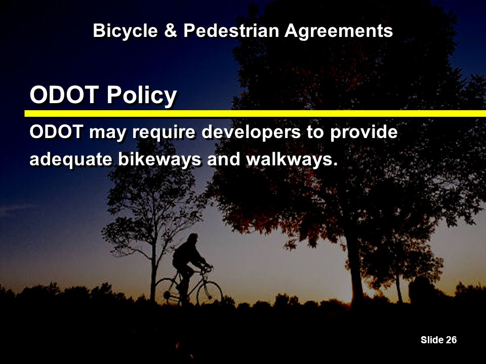 Slide 26 Bicycle & Pedestrian Agreements ODOT Policy ODOT may require developers to provide adequate bikeways and walkways.