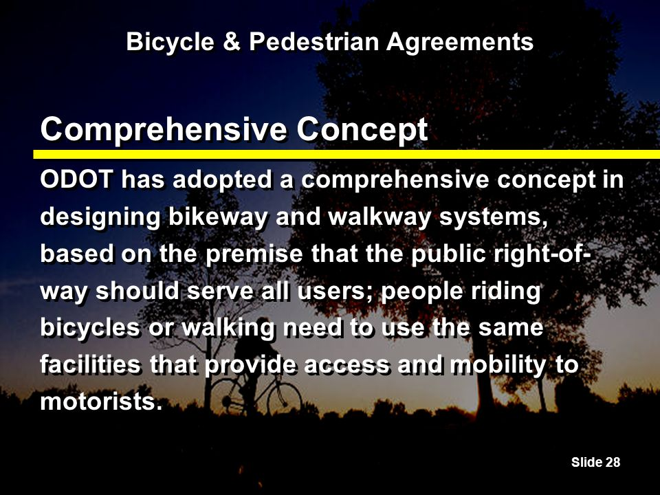 Slide 28 Bicycle & Pedestrian Agreements Comprehensive Concept ODOT has adopted a comprehensive concept in designing bikeway and walkway systems, based on the premise that the public right-of- way should serve all users; people riding bicycles or walking need to use the same facilities that provide access and mobility to motorists.