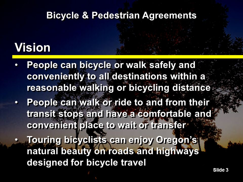 Slide 4 Bicycle & Pedestrian Agreements Vision Appropriate transportation choices are available to all Streets, roads and highways are designed to encourage bicycling and walking Appropriate transportation choices are available to all Streets, roads and highways are designed to encourage bicycling and walking